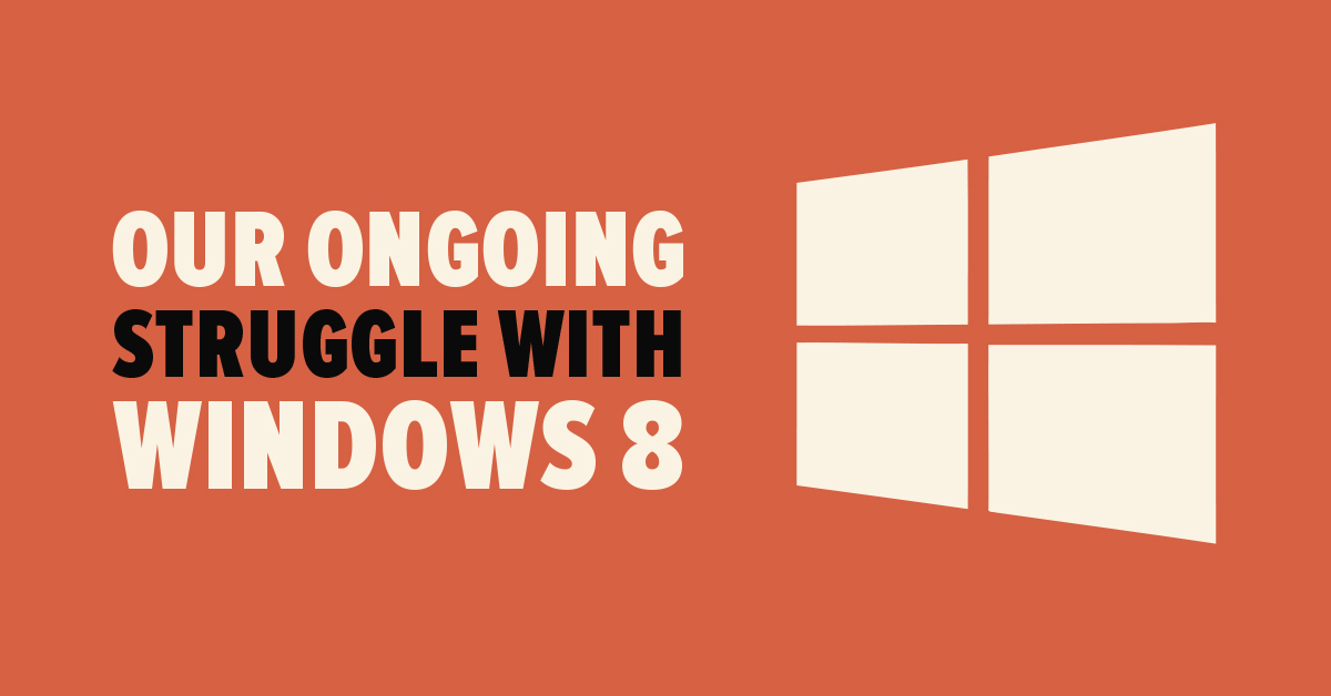 Our Ongoing Struggle with Windows 8